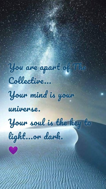 You are apart of The Collective... Your mind is your universe. Your soul is the key to light...or dark. 💜