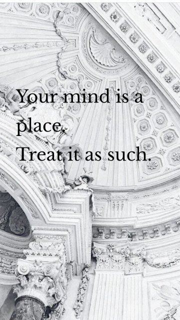 Your mind is a place. Treat it as such.