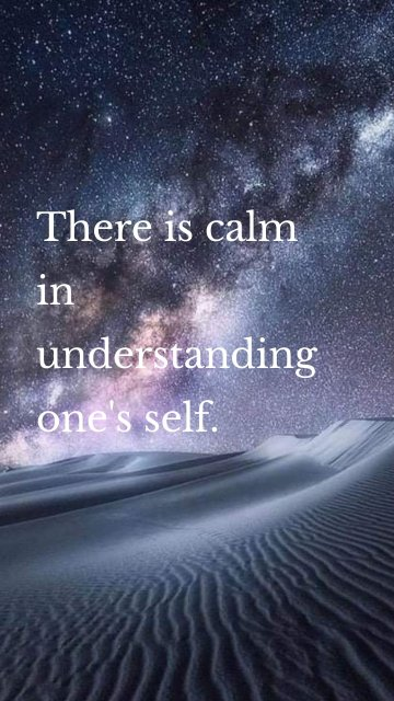 There is calm in understanding one's self.
