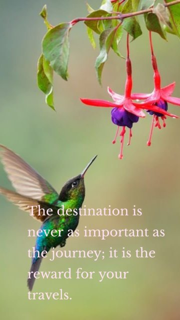 The destination is never as important as the journey; it is the reward for your travels.
