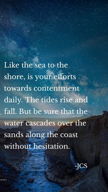 Like the sea to the shore, is your efforts towards contentment daily. The tides rise and fall. But be sure that the water cascades over the sands along the coast without hesitation. -JCS