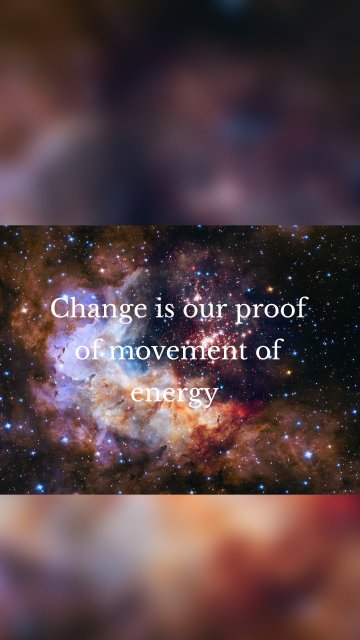 Change is our proof of movement of energy