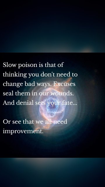 Slow poison is that of thinking you don't need to change bad ways. Excuses seal them in our wounds. And denial sets your fate... Or see that we all need improvement.
