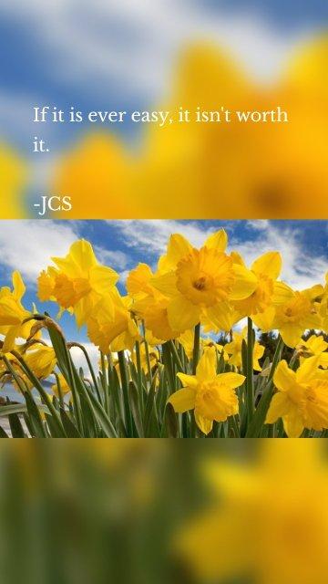 If it is ever easy, it isn't worth it. -JCS