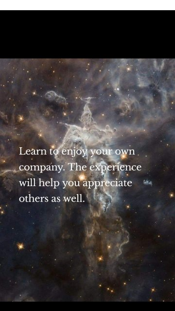 Learn to enjoy your own company. The experience will help you appreciate others as well.