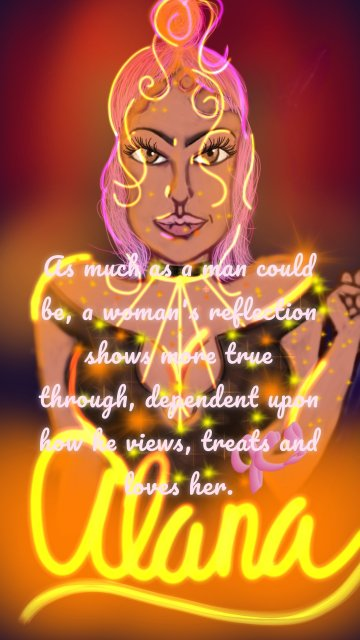 As much as a man could be, a woman's reflection shows more true through, dependent upon how he views, treats and loves her.