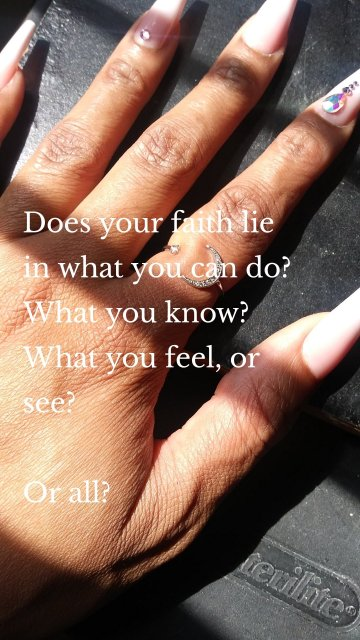 Does your faith lie in what you can do? What you know? What you feel, or see? Or all?