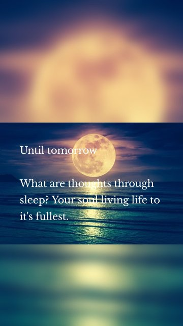 Until tomorrow What are thoughts through sleep? Your soul living life to it's fullest.