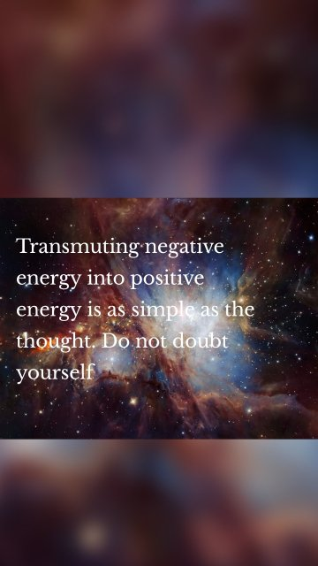 Transmuting negative energy into positive energy is as simple as the thought. Do not doubt yourself
