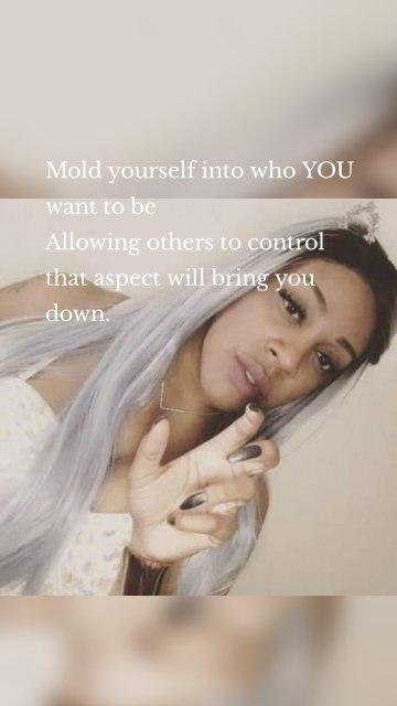 Mold yourself into who YOU want to be Allowing others to control that aspect will bring you down.