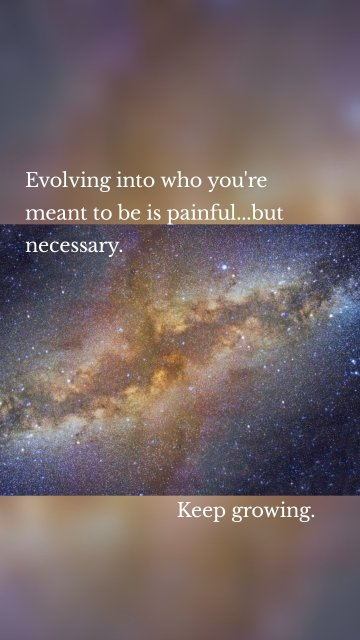 Evolving into who you're meant to be is painful...but necessary. Keep growing.