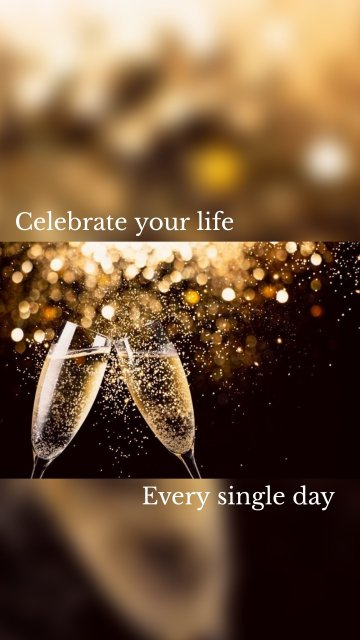 Celebrate your life Every single day
