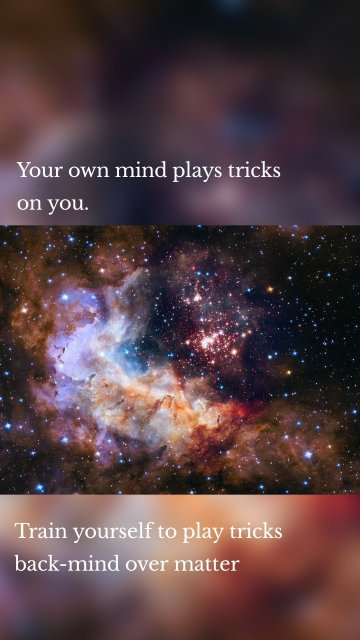 Your own mind plays tricks on you. Train yourself to play tricks back-mind over matter
