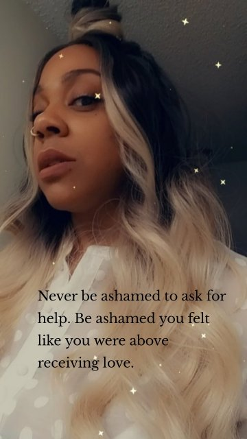 Never be ashamed to ask for help. Be ashamed you felt like you were above receiving love.