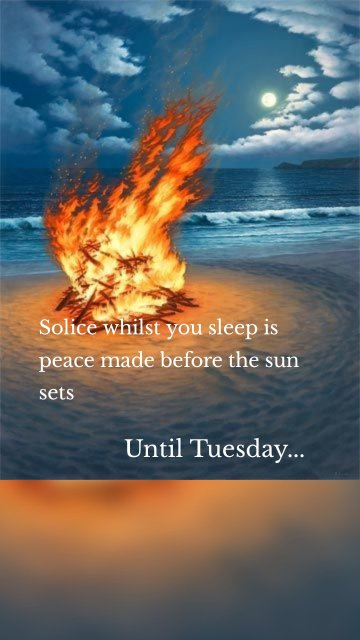 Solice whilst you sleep is peace made before the sun sets Until Tuesday...