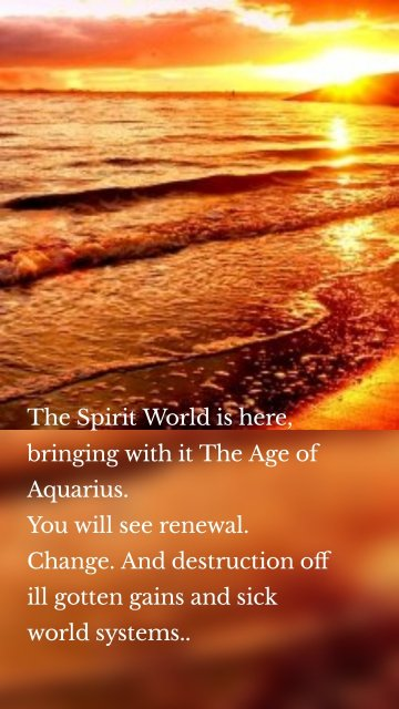 The Spirit World is here, bringing with it The Age of Aquarius. You will see renewal. Change. And destruction off ill gotten gains and sick world systems..