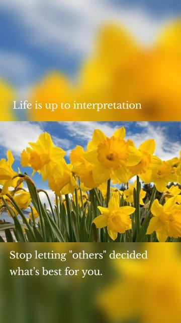 """Life is up to interpretation Stop letting """"others"""" decided what's best for you."""