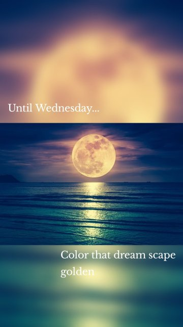 Until Wednesday... Color that dream scape golden