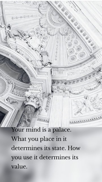 Your mind is a palace. What you place in it determines its state. How you use it determines its value.