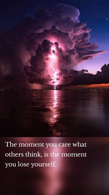 The moment you care what others think, is the moment you lose yourself.