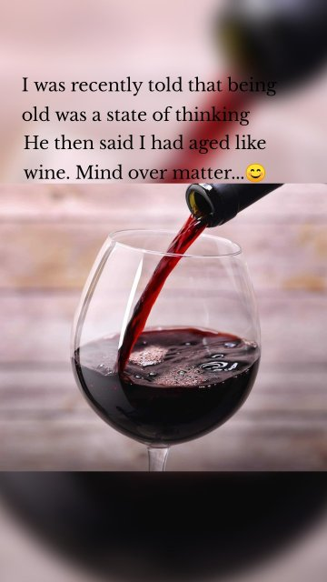 I was recently told that being old was a state of thinking He then said I had aged like wine. Mind over matter...😊