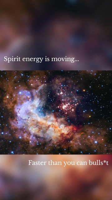 Spirit energy is moving... Faster than you can bulls*t