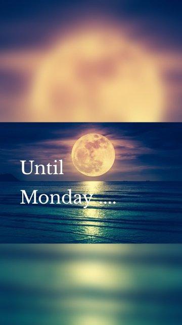 Until Monday ....