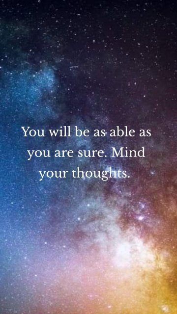 You will be as able as you are sure. Mind your thoughts.