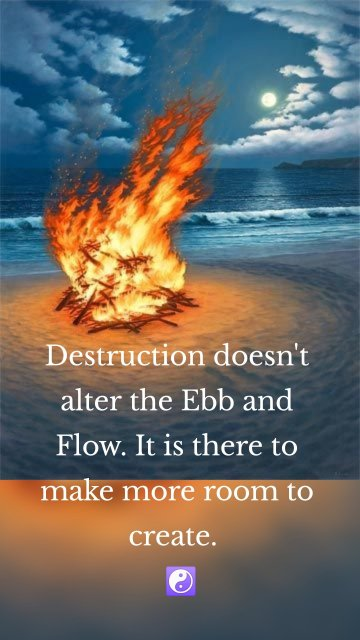 Destruction doesn't alter the Ebb and Flow. It is there to make more room to create. ☯️