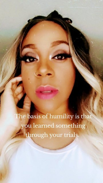 The basis of humility is that you learned something through your trials.