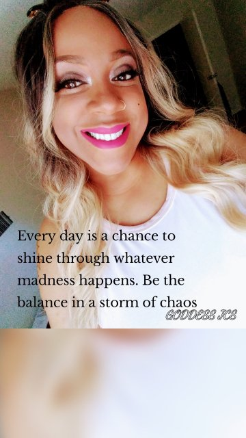Every day is a chance to shine through whatever madness happens. Be the balance in a storm of chaos