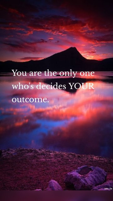 You are the only one who's decides YOUR outcome.