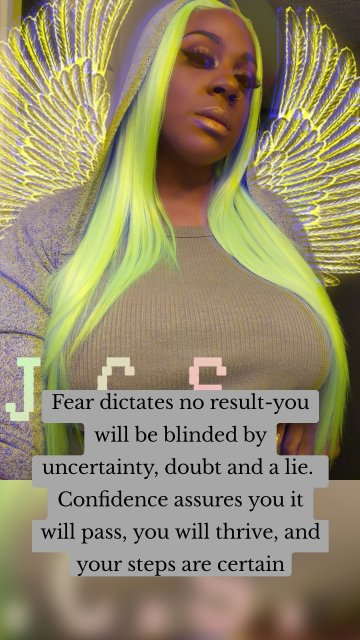 Fear dictates no result-you will be blinded by uncertainty, doubt and a lie. Confidence assures you it will pass, you will thrive, and your steps are certain