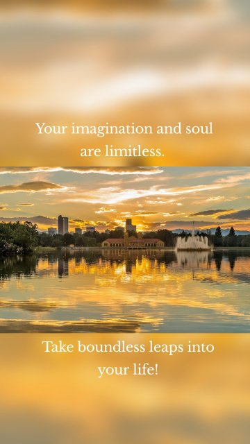 Your imagination and soul are limitless. Take boundless leaps into your life!