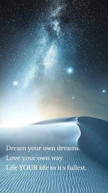 Dream your own dreams. Love your own way. Life YOUR life to it's fullest.