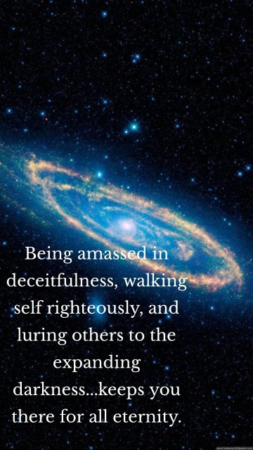 Being amassed in deceitfulness, walking self righteously, and luring others to the expanding darkness...keeps you there for all eternity.