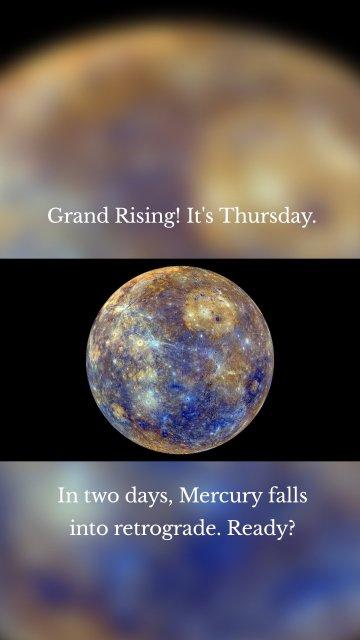 Grand Rising! It's Thursday. In two days, Mercury falls into retrograde. Ready?
