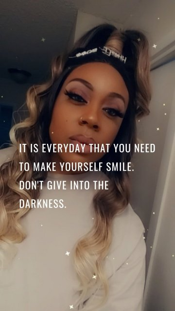 It is everyday that you need to make yourself smile. Don't give into the darkness.