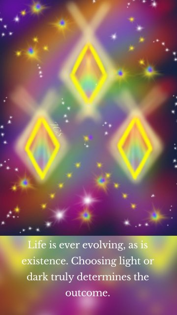 Life is ever evolving, as is existence. Choosing light or dark truly determines the outcome.