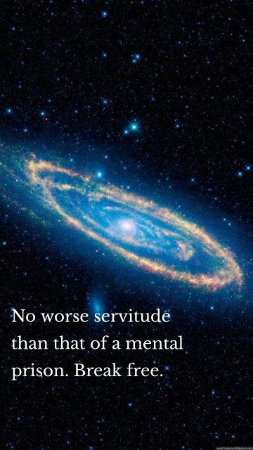 No worse servitude than that of a mental prison. Break free.