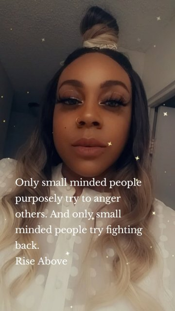 Only small minded people purposely try to anger others. And only small minded people try fighting back. Rise Above
