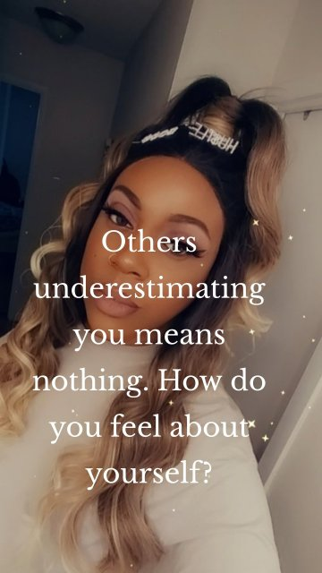 Others underestimating you means nothing. How do you feel about yourself?