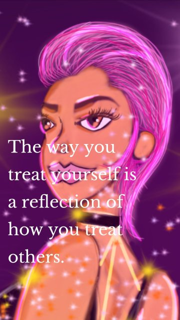 The way you treat yourself is a reflection of how you treat others.