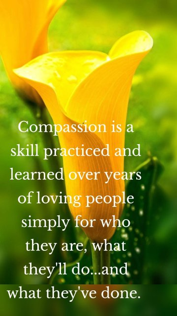 Compassion is a skill practiced and learned over years of loving people simply for who they are, what they'll do...and what they've done.