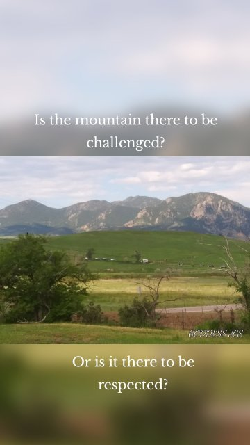Is the mountain there to be challenged? Or is it there to be respected?