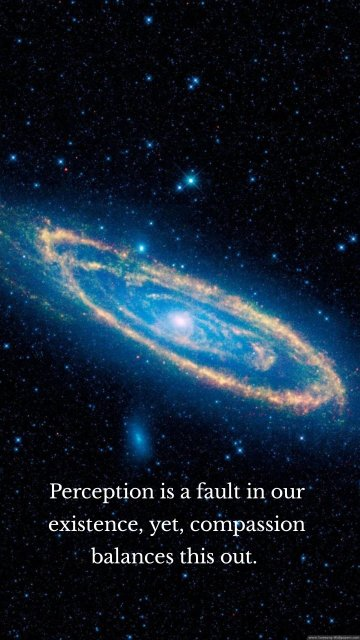 Perception is a fault in our existence, yet, compassion balances this out.