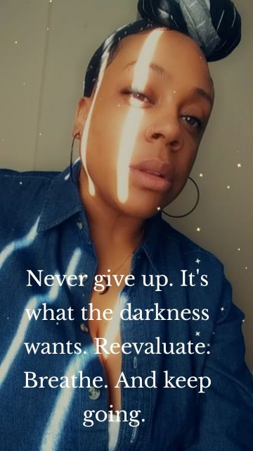 Never give up. It's what the darkness wants. Reevaluate. Breathe. And keep going.