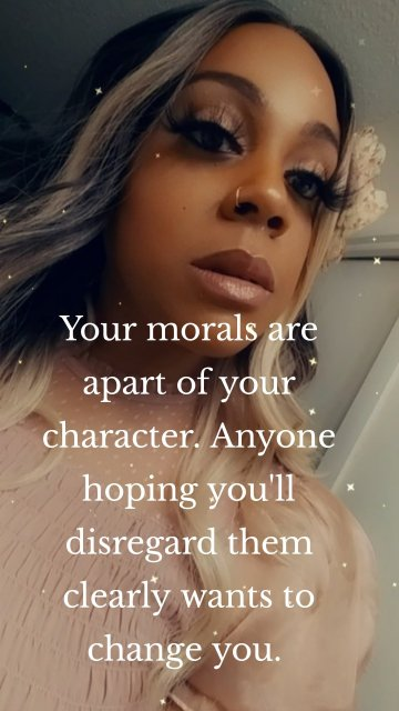 Your morals are apart of your character. Anyone hoping you'll disregard them clearly wants to change you.