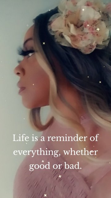 Life is a reminder of everything, whether good or bad.