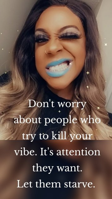 Don't worry about people who try to kill your vibe. It's attention they want. Let them starve.